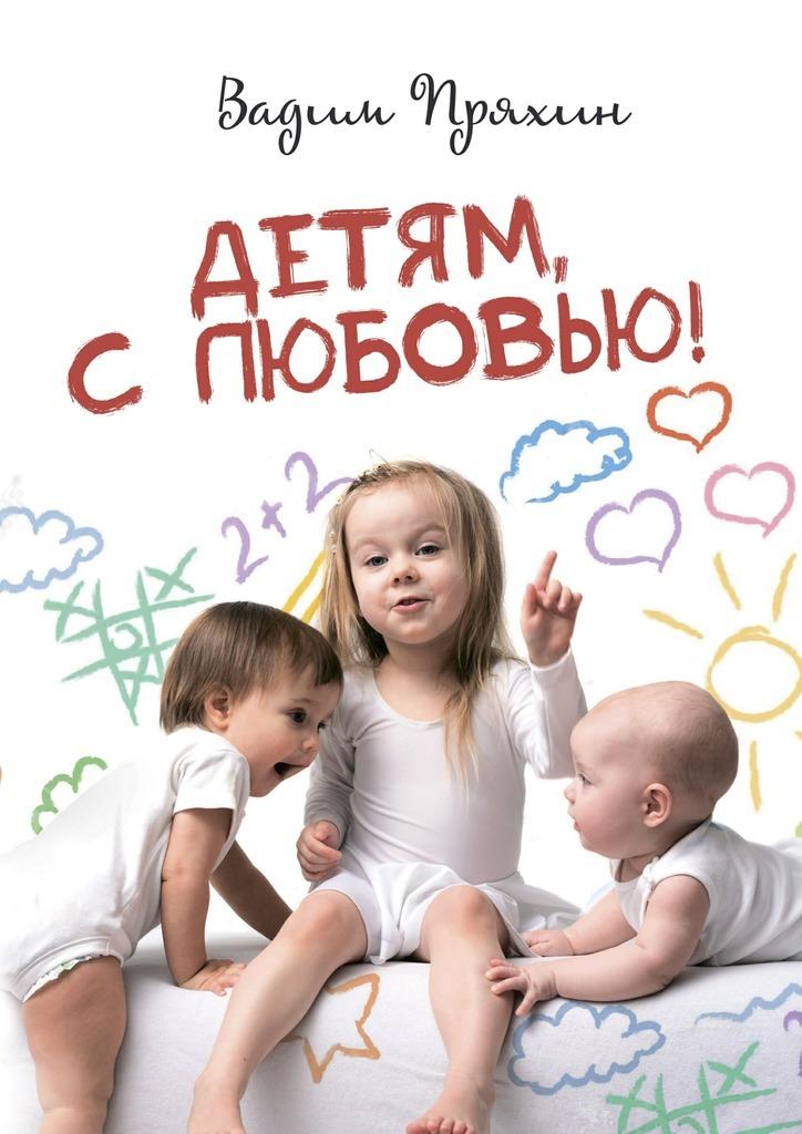 Вадим Пряхин Детям, слюбовью!