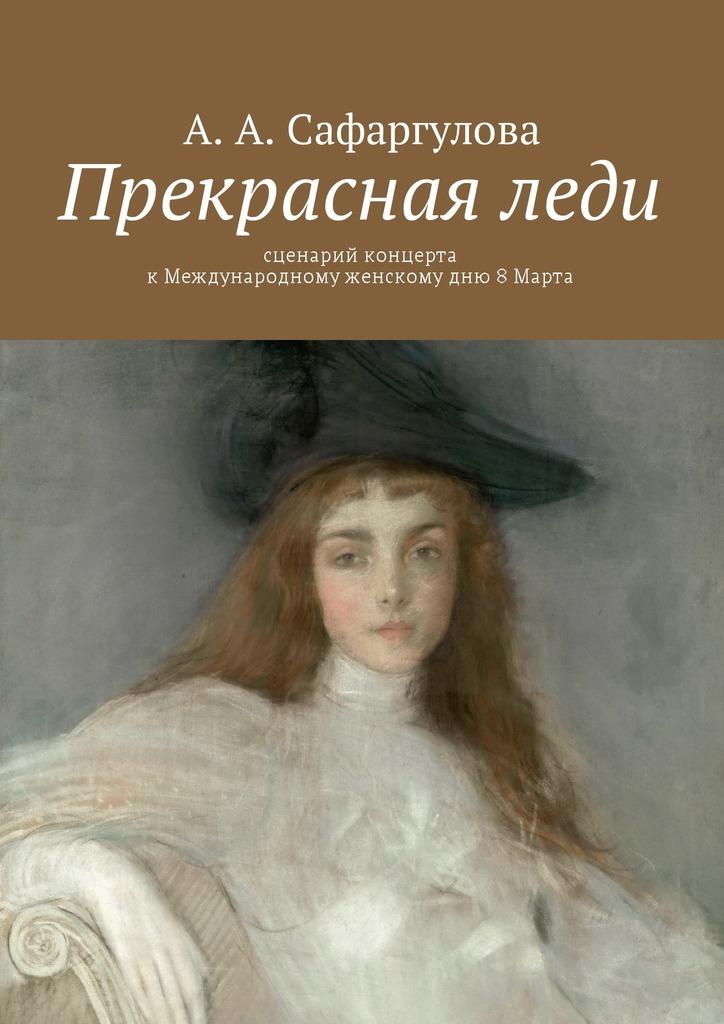 Альмира Сафаргулова Прекрасная леди. Сценарий концерта кМеждународному женскомудню 8Марта