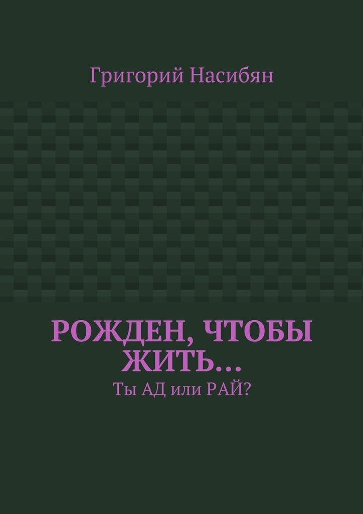 Григорий Насибян Рожден, чтобы жить… Ты ад илирай? raven black мой рай рай или ад