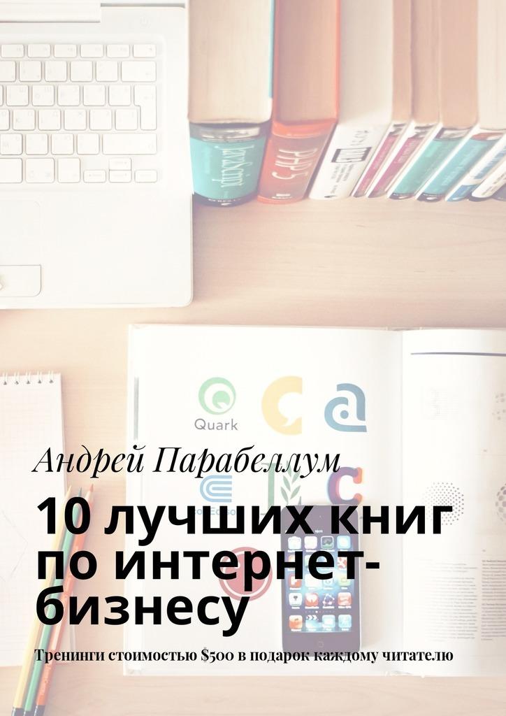 Андрей Парабеллум 10лучших книг поинтернет-бизнесу. Тренинги стоимостью$500вподарок каждому читателю