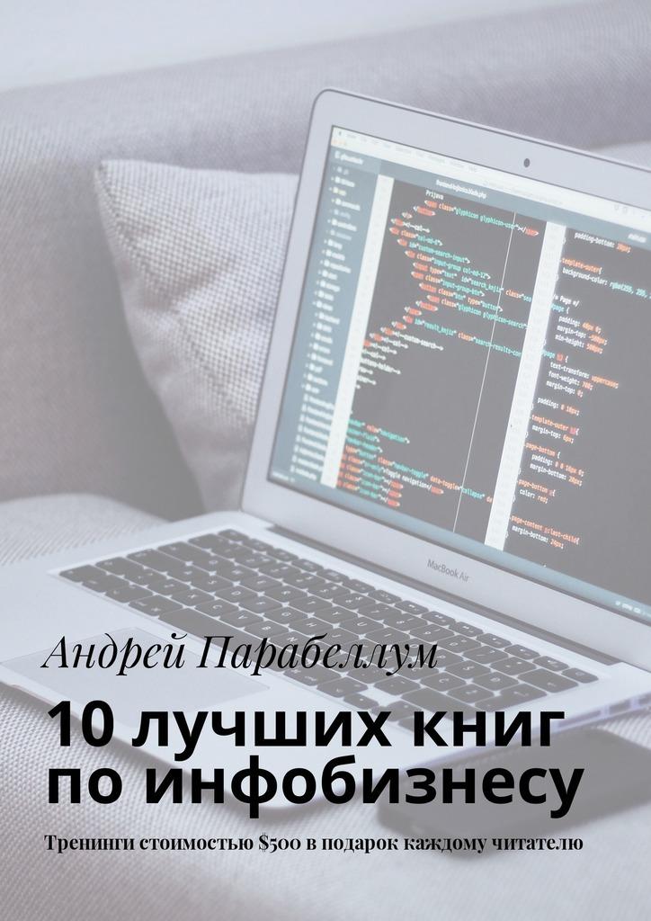 Андрей Парабеллум 10лучших книг поинфобизнесу. Тренинги стоимостью$500вподарок каждому читателю