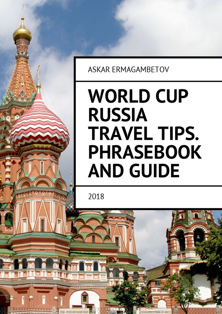 Askar Ermagambetov World Cup Russia Travel Tips. Phrasebook and guide. 2018 the world cup in 100 objects