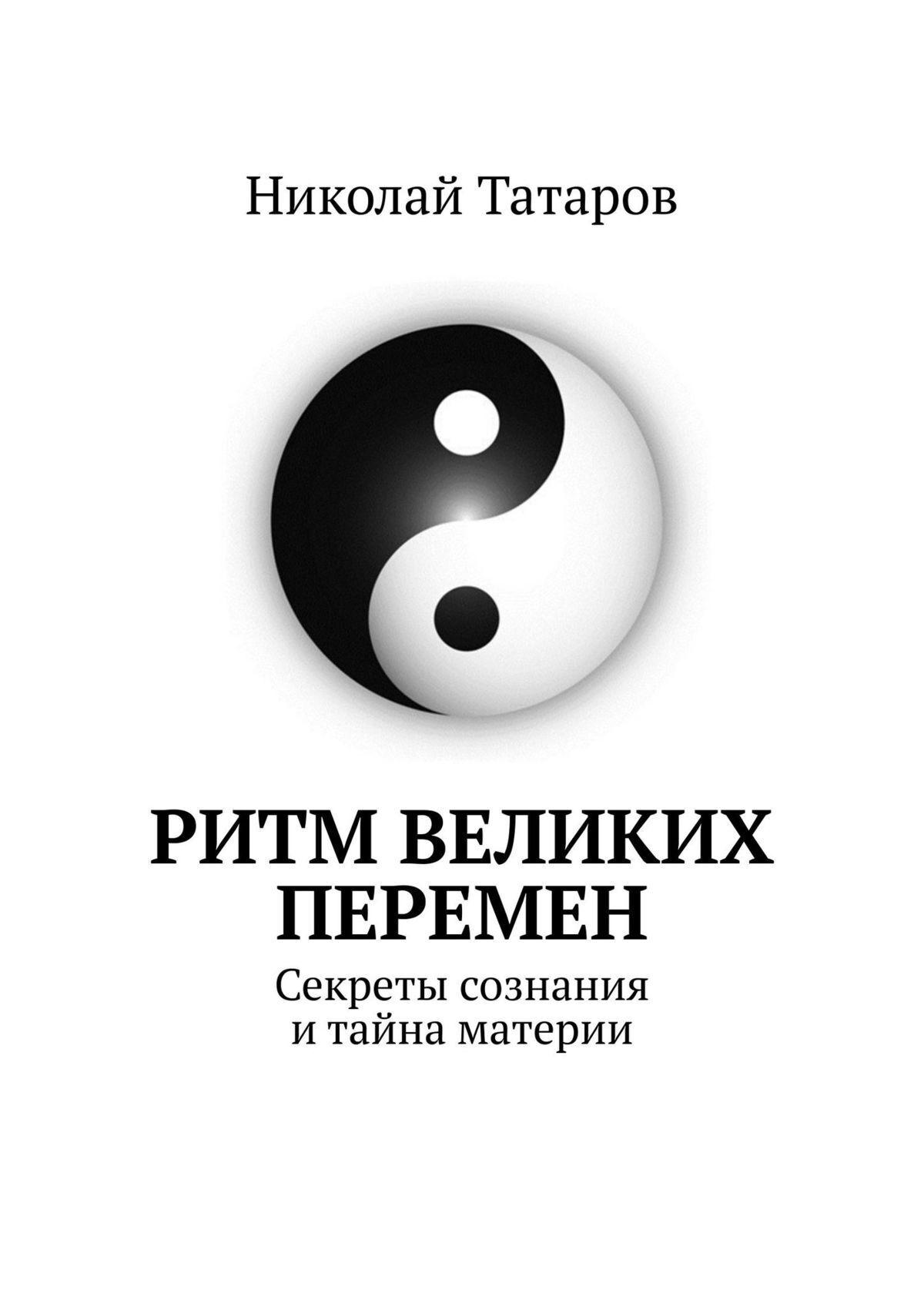 Николай Татаров Ритм великих перемен. Секреты сознания итайна материи николай рябов лето быстрых перемен