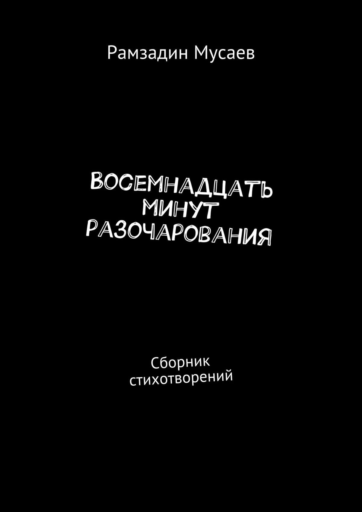 Рамзадин Мусаев Восемнадцать минут разочарования. Сборник стихотворений азер азилхан оглы мусаев лжепророк которого полюбил бог кузнец