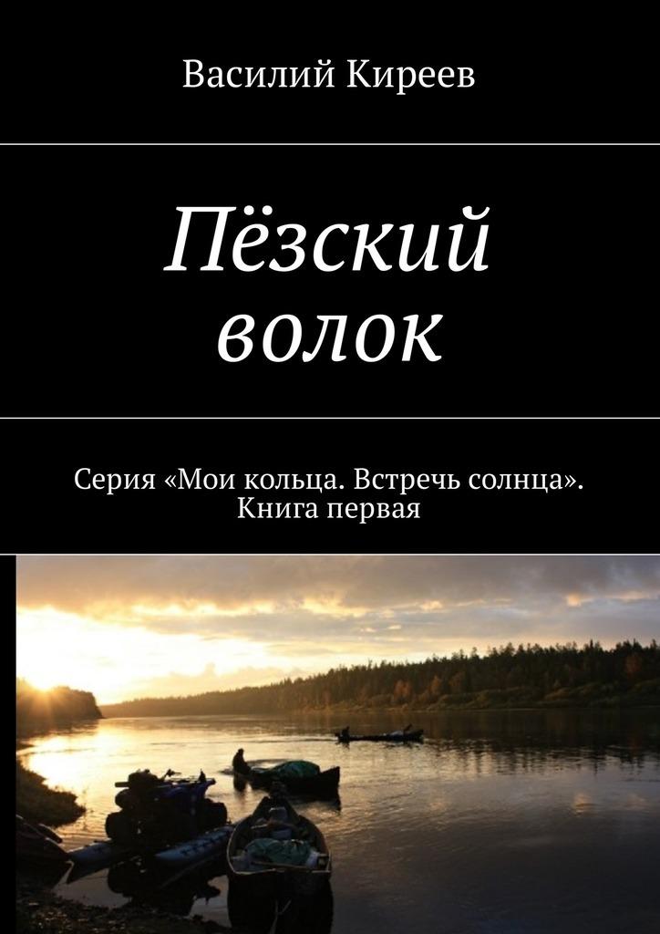 Фото - Василий Киреев Пёзский волок. Серия «Мои кольца. Встречь солнца». Книга первая фотоаппарат