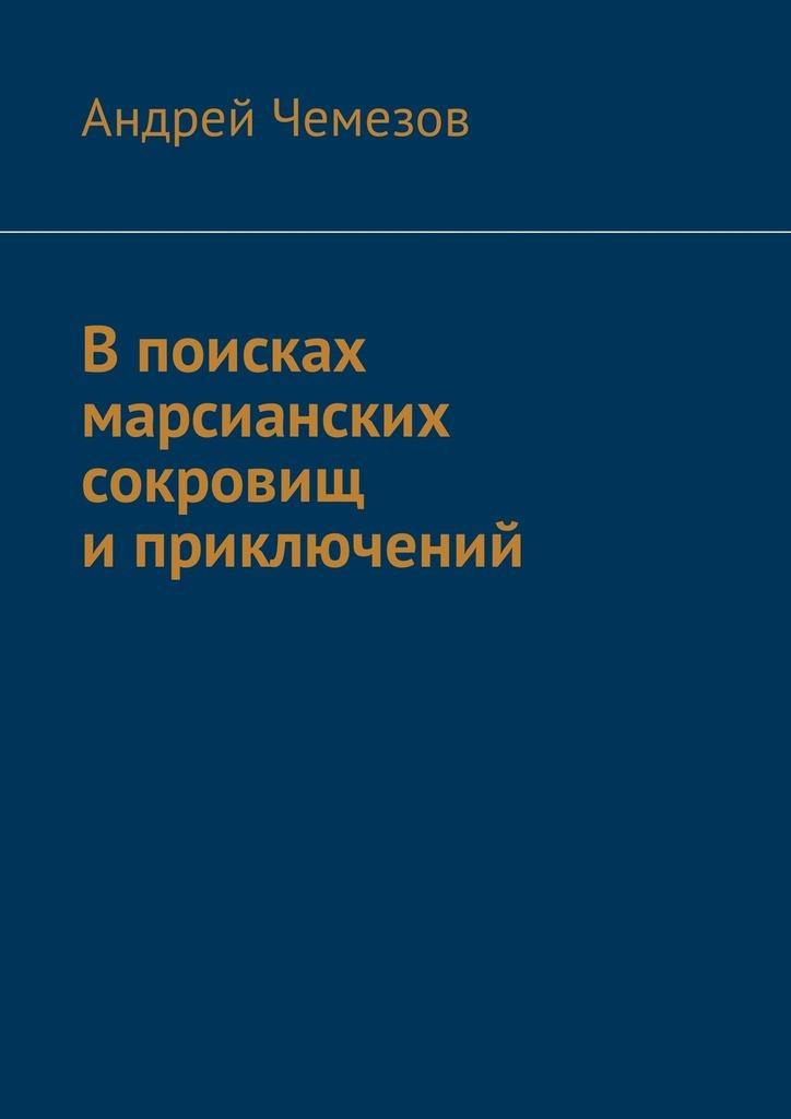 Андрей Чемезов В поисках марсианских сокровищ иприключений андрей чемезов новый марс