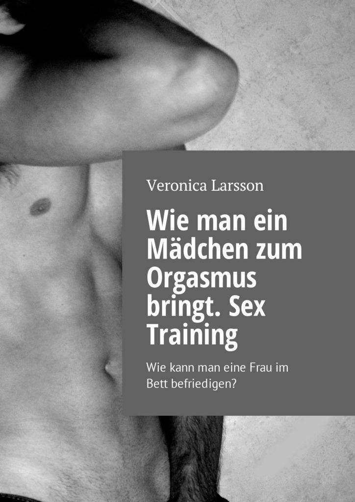 цена Вероника Ларссон Wie man ein Mädchen zum Orgasmus bringt. Sex Training. Wie kann man eine Frau im Bett befriedigen? онлайн в 2017 году