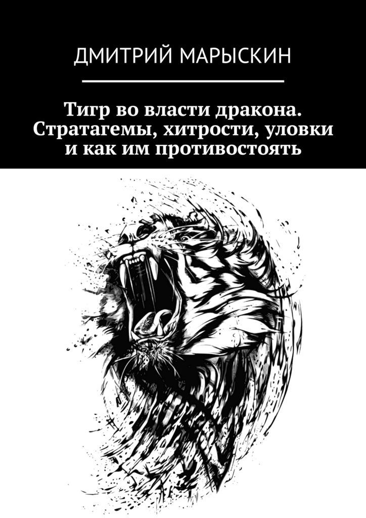 Дмитрий Марыскин Тигр во власти дракона. Стратагемы, хитрости, уловки и как им противостоять
