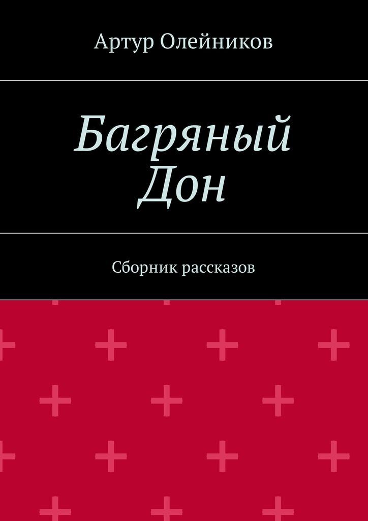 Артур Олейников Багряный Дон. Сборник рассказов ирина шахова золото тихого дона… стихотворный сборник
