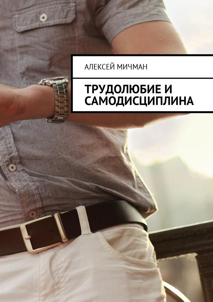 Алексей Мичман Трудолюбие и самодисциплина алексей мичман сила визуализации как получать то чего желаешь