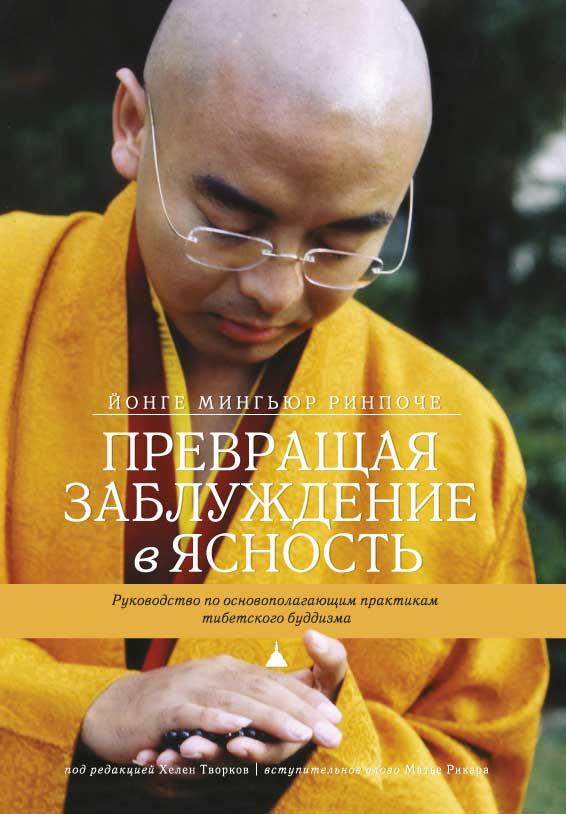 Йонге Мингьюр Ринпоче Превращая заблуждение в ясность. Руководство по основополагающим практикам тибетского буддизма. йонге мингьюр ринпоче превращая заблуждение в ясность руководство по основополагающим практикам тибетского буддизма