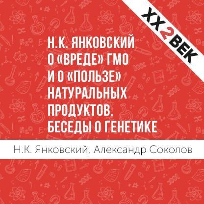 Александр Соколов Н.К. Янковский о «вреде» ГМО и о «пользе» натуральных продуктов. Беседы о генетике цена