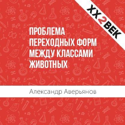 Александр Аверьянов Проблема переходных форм между классами животных т в шклярова летняя гимназия на дому для каникул между 1 и 2 классами