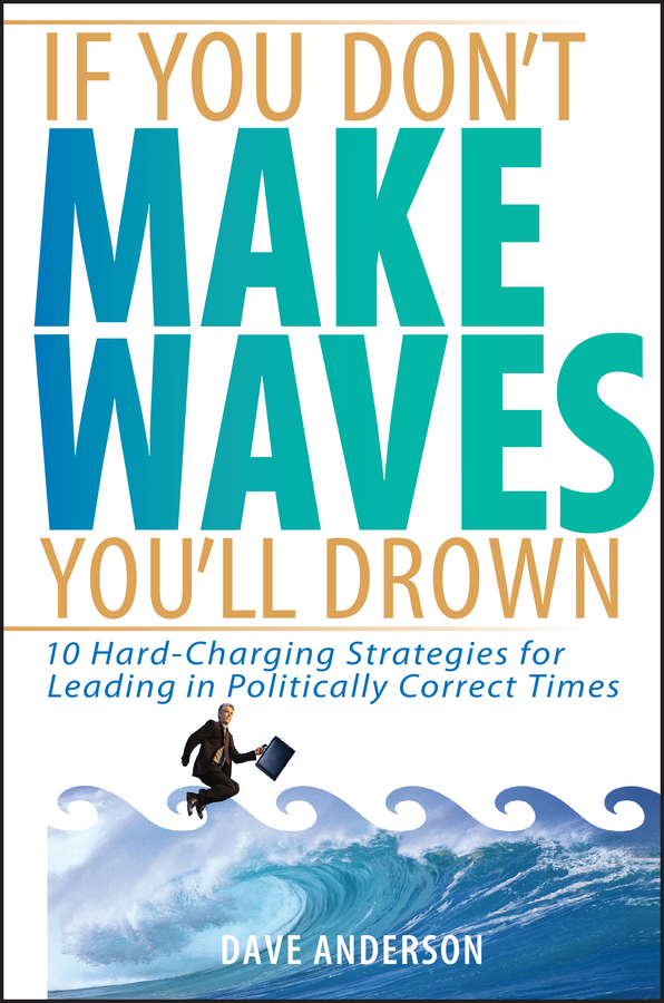Dave Anderson If You Don't Make Waves, You'll Drown. 10 Hard-Charging Strategies for Leading in Politically Correct Times michael burchell no excuses how you can turn any workplace into a great one