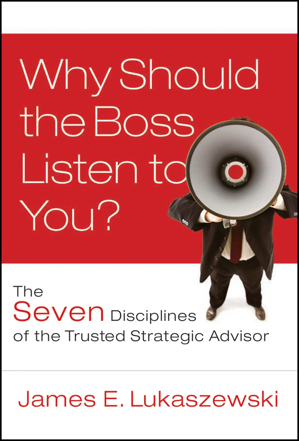 James Lukaszewski E. Why Should the Boss Listen to You?. The Seven Disciplines of the Trusted Strategic Advisor james lukaszewski e why should the boss listen to you the seven disciplines of the trusted strategic advisor