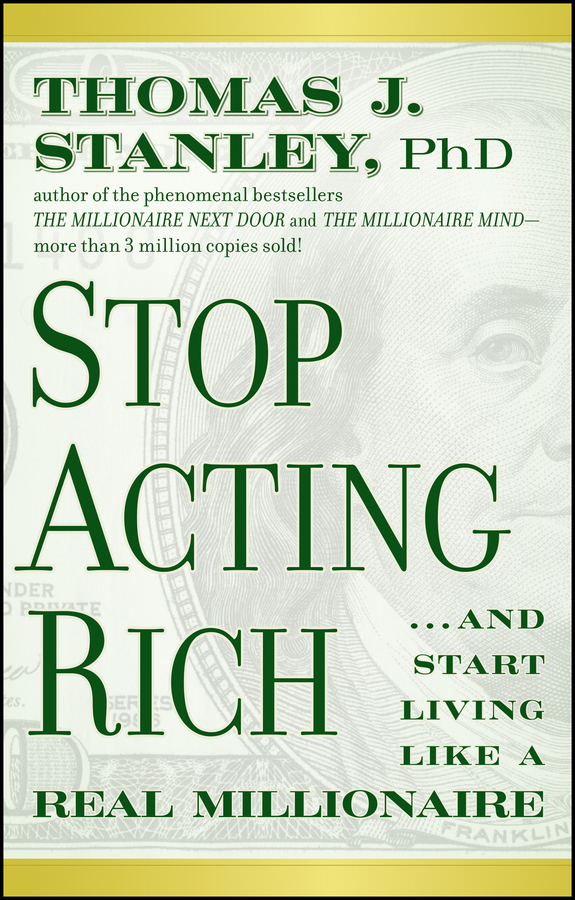 Thomas Stanley J. Stop Acting Rich. ...And Start Living Like A Real Millionaire sarah riegelhuth get rich slow start now start small to achieve real wealth