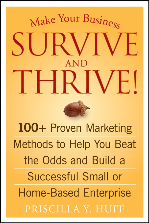 Priscilla Huff Y. Make Your Business Survive and Thrive!. 100+ Proven Marketing Methods to Help You Beat the Odds and Build a Successful Small or Home-Based Enterprise maia heyck merlin the together leader get organized for your success and sanity