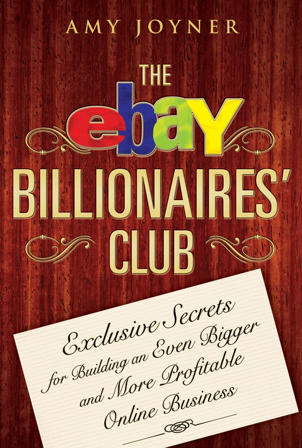 Amy Joyner The eBay Billionaires' Club. Exclusive Secrets for Building an Even Bigger and More Profitable Online Business