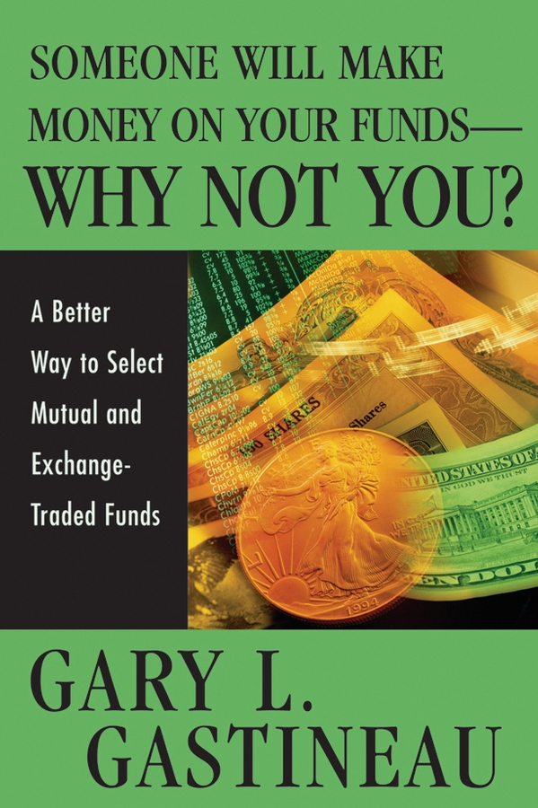 Gary Gastineau L. Someone Will Make Money on Your Funds - Why Not You?. A Better Way to Pick Mutual and Exchange-Traded Funds gary gastineau l the exchange traded funds manual