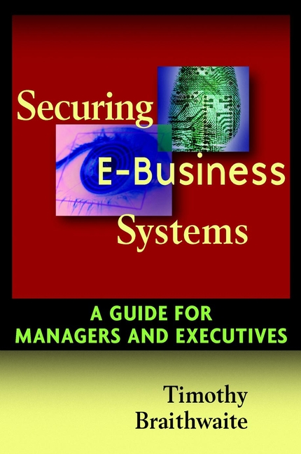 Timothy Braithwaite Securing E-Business Systems. A Guide for Managers and Executives