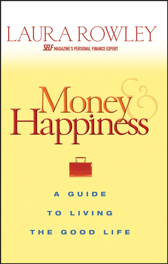 Laura Rowley Money and Happiness. A Guide to Living the Good Life laura rowley money and happiness a guide to living the good life