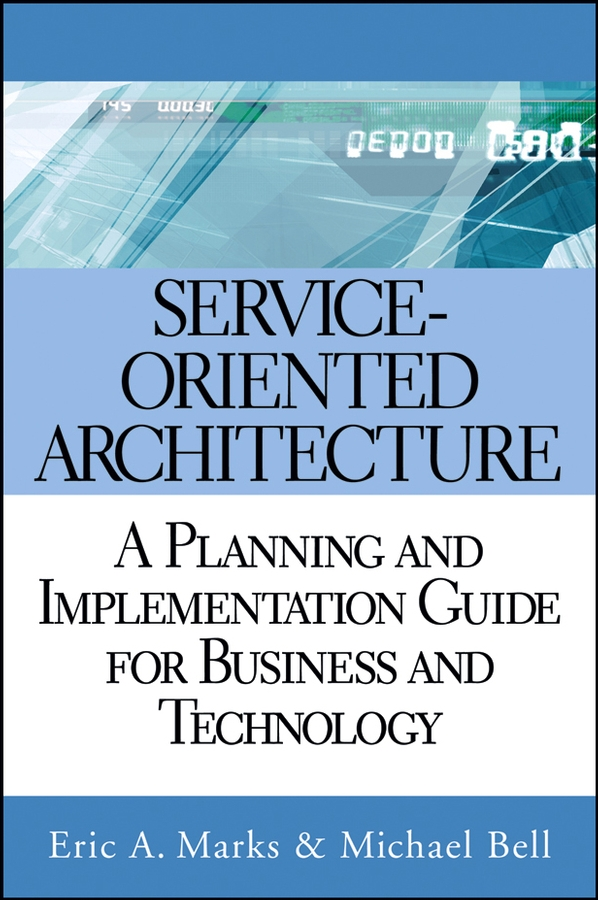 Michael Bell Service Oriented Architecture (SOA). A Planning and Implementation Guide for Business and Technology