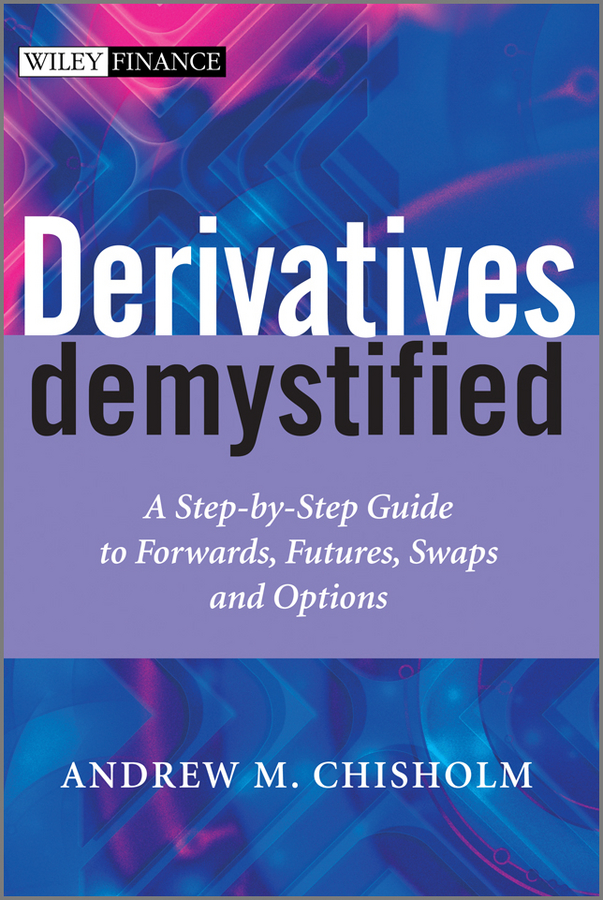 Andrew M. Chisholm Derivatives Demystified. A Step-by-Step Guide to Forwards, Futures, Swaps and Options kershman stanley j put your debt on a diet a step by step guide to financial fitness