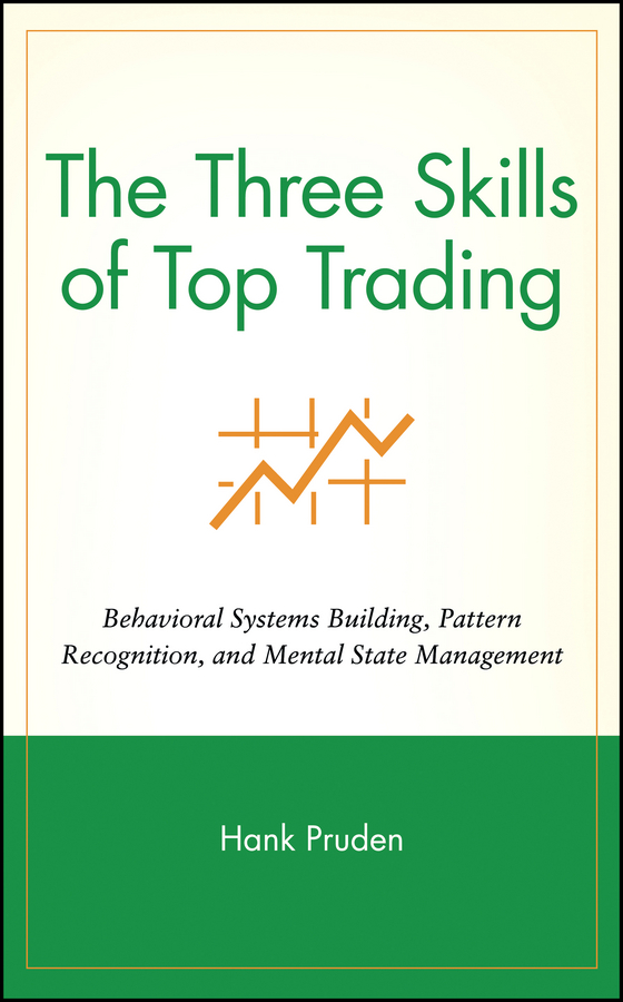 Hank Pruden The Three Skills of Top Trading. Behavioral Systems Building, Pattern Recognition, and Mental State Management richard weissman l mechanical trading systems pairing trader psychology with technical analysis