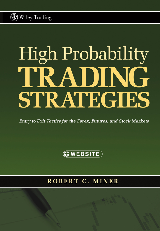 Robert Miner C. High Probability Trading Strategies. Entry to Exit Tactics for the Forex, Futures, and Stock Markets robert dalton b mind over markets power trading with market generated information updated edition