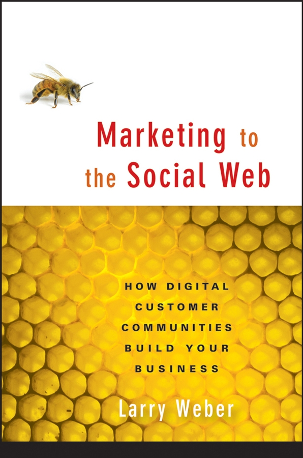 Larry Weber Marketing to the Social Web. How Digital Customer Communities Build Your Business harkaway n the blind giant how to survive in the digital age