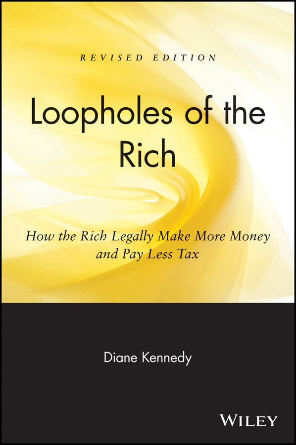 Diane Kennedy Loopholes of the Rich. How the Rich Legally Make More Money and Pay Less Tax fergus o connell earn more stress less how to attract wealth using the secret science of getting rich your practical guide to living the law of attraction