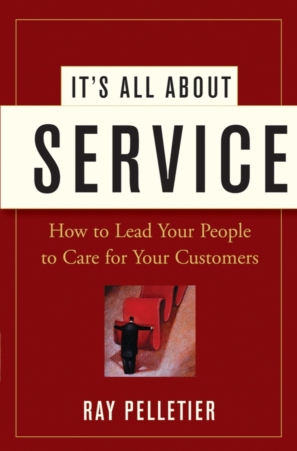 Ray Pelletier It's All About Service. How to Lead Your People to Care for Your Customers andrew frawley igniting customer connections fire up your company s growth by multiplying customer experience and engagement