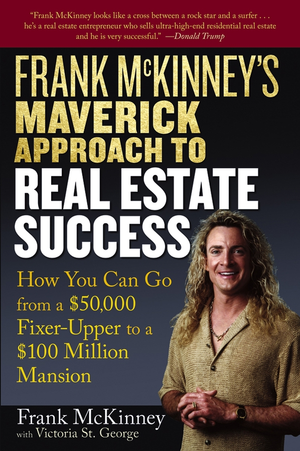 Victoria George St. Frank McKinney's Maverick Approach to Real Estate Success. How You can Go From a $50,000 Fixer-Upper to a $100 Million Mansion s p peca real estate development and investment a comprehensive approach
