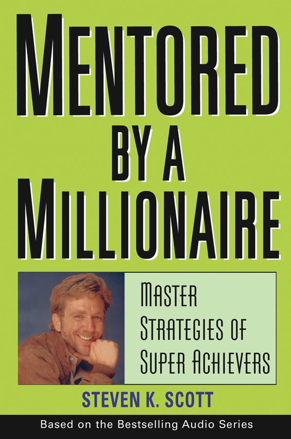 Steven Scott K. Mentored by a Millionaire. Master Strategies of Super Achievers steven goldberg h billions of drops in millions of buckets why philanthropy doesn t advance social progress isbn 9780470488171
