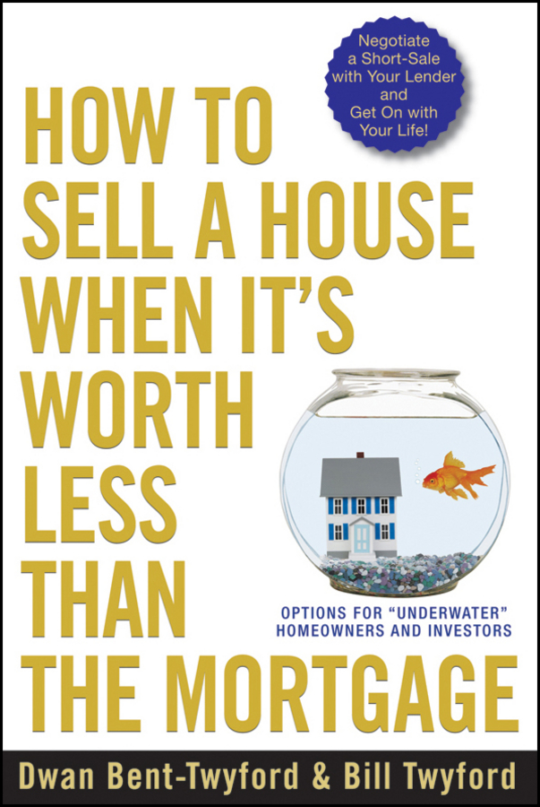 Dwan Bent-Twyford How to Sell a House When It's Worth Less Than the Mortgage. Options for Underwater Homeowners and Investors dwan bent twyford short sale pre foreclosure investing how to buy no equity properties directly from the bank at huge discounts