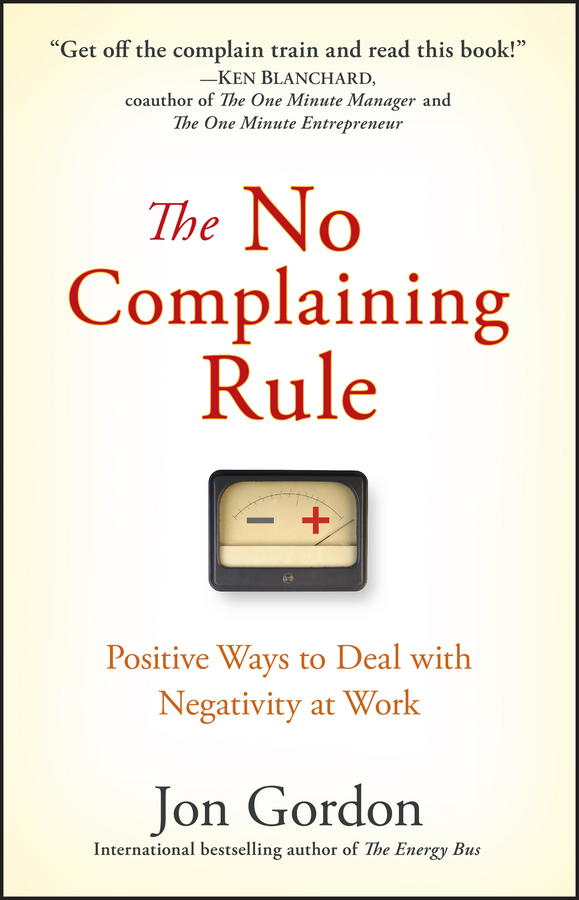 Jon Gordon The No Complaining Rule. Positive Ways to Deal with Negativity at Work michael burchell no excuses how you can turn any workplace into a great one