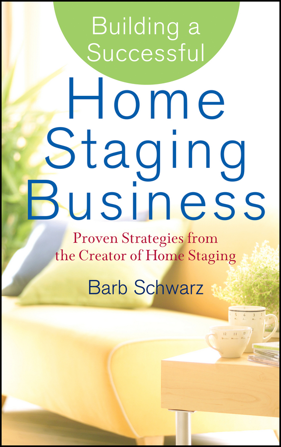 Barb Schwarz Building a Successful Home Staging Business. Proven Strategies from the Creator of Home Staging michael burchell no excuses how you can turn any workplace into a great one