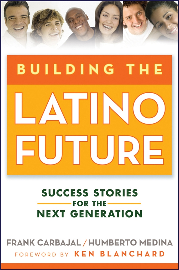 Frank Carbajal Building the Latino Future. Success Stories for the Next Generation цены онлайн
