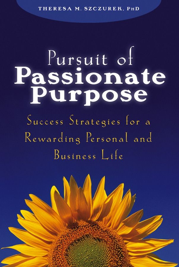 Theresa Szczurek M. Pursuit of Passionate Purpose. Success Strategies for a Rewarding Personal and Business Life barb schwarz building a successful home staging business proven strategies from the creator of home staging