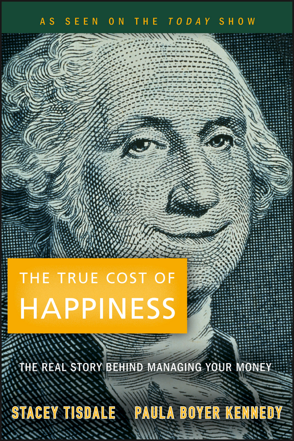 Stacey Tisdale The True Cost of Happiness. The Real Story Behind Managing Your Money stacey keltner kristeva
