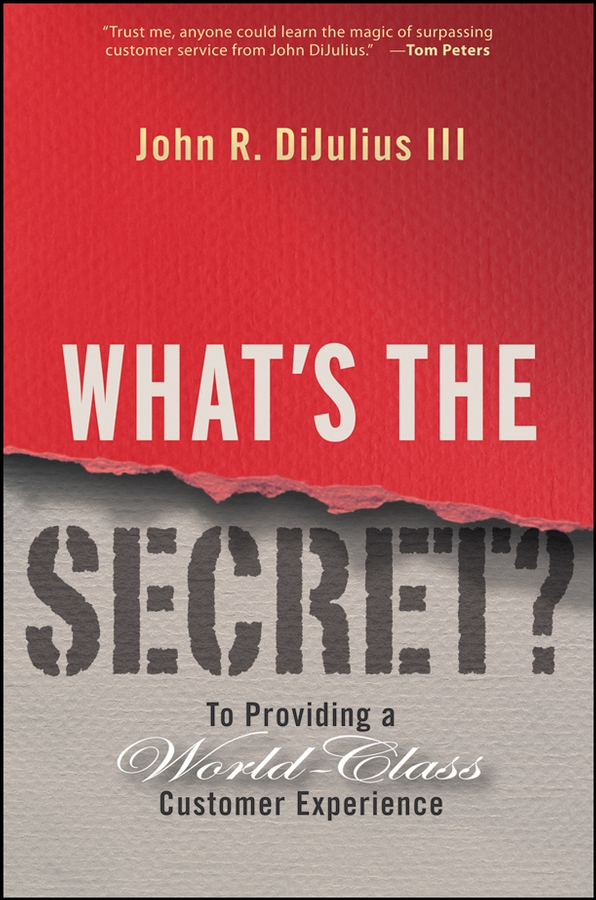 John R. DiJulius, III What's the Secret?. To Providing a World-Class Customer Experience dennis snow unleashing excellence the complete guide to ultimate customer service
