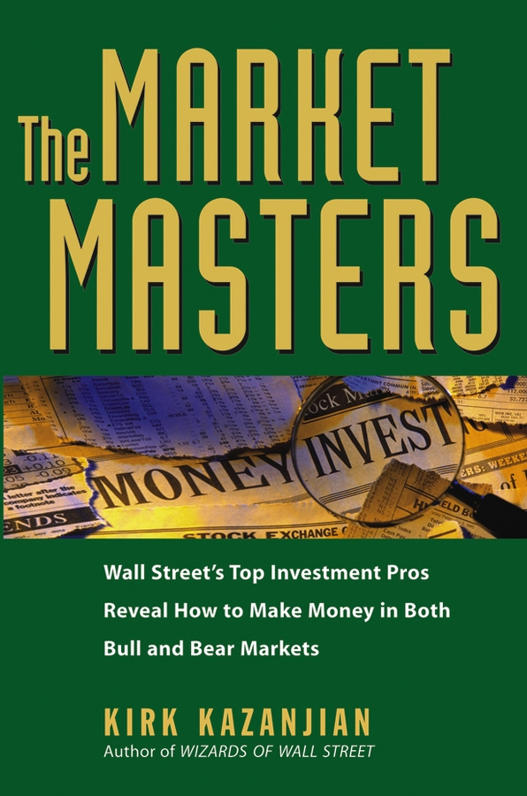 Kirk Kazanjian The Market Masters. Wall Street's Top Investment Pros Reveal How to Make Money in Both Bull and Bear Markets michael hanson 20 20 money see the markets clearly and invest better than the pros