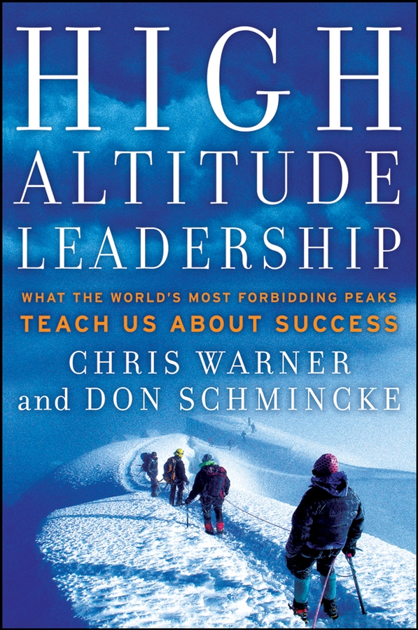 Don Schmincke High Altitude Leadership. What the World's Most Forbidding Peaks Teach Us About Success