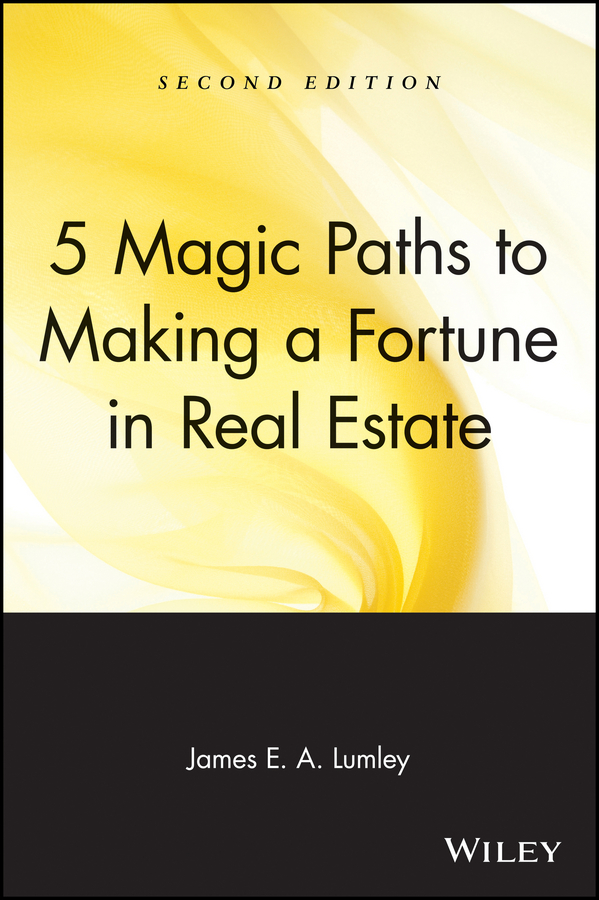 James Lumley E.A. 5 Magic Paths to Making a Fortune in Real Estate rex miller the commercial real estate revolution nine transforming keys to lowering costs cutting waste and driving change in a broken industry