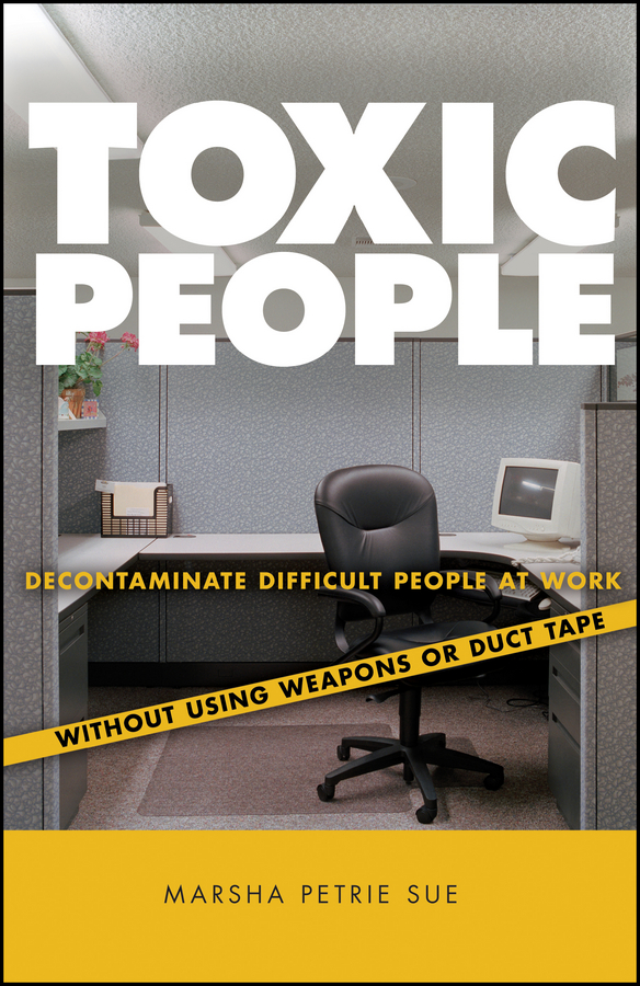Marsha Sue Petrie Toxic People. Decontaminate Difficult People at Work Without Using Weapons Or Duct Tape dmitrii emets no way out at the entrance