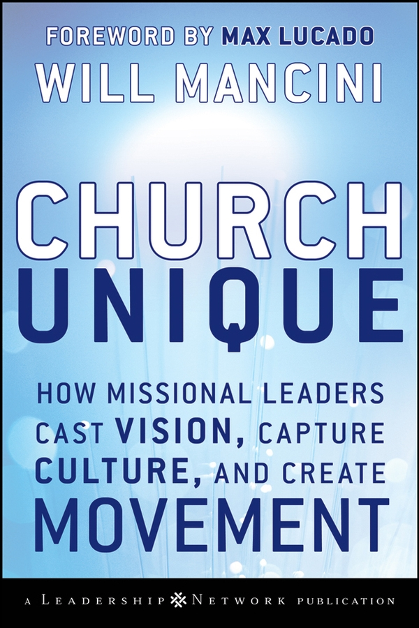 Will Mancini Church Unique. How Missional Leaders Cast Vision, Capture Culture, and Create Movement
