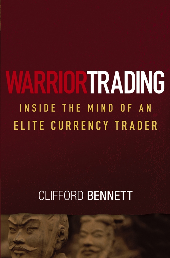 Clifford Bennett Warrior Trading. Inside the Mind of an Elite Currency Trader