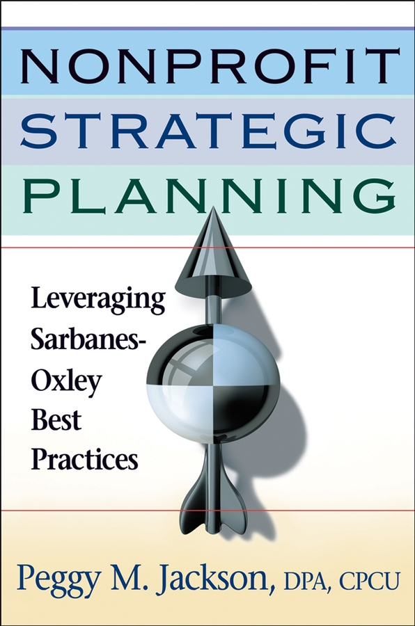 Peggy Jackson M. Nonprofit Strategic Planning. Leveraging Sarbanes-Oxley Best Practices alston farnum k creating your strategic plan a workbook for public and nonprofit organizations