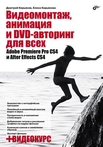 Елена Кирьянова Видеомонтаж, анимация и DVD-авторинг для всех: Adobe Premiere Pro CS4 и After Effects CS4 агапова и adobe indesign cs4 cd