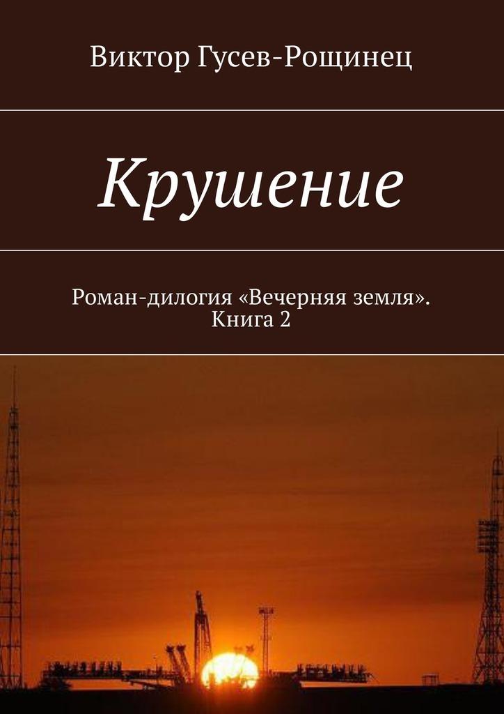Виктор Гусев-Рощинец Крушение. Роман-дилогия «Вечерняя земля». Книга 2 цены онлайн
